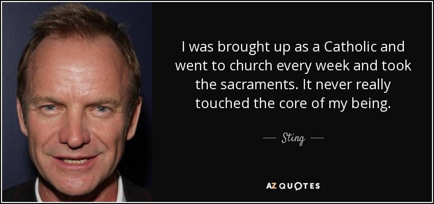 I was brought up as a Catholic and went to church every week and took the sacraments. It never really touched the core of my being. - Sting