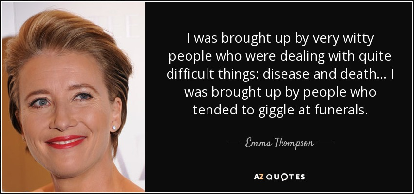 I was brought up by very witty people who were dealing with quite difficult things: disease and death... I was brought up by people who tended to giggle at funerals. - Emma Thompson