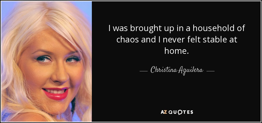 I was brought up in a household of chaos and I never felt stable at home. - Christina Aguilera
