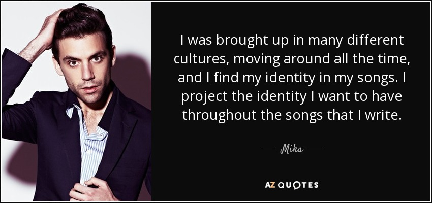 I was brought up in many different cultures, moving around all the time, and I find my identity in my songs. I project the identity I want to have throughout the songs that I write. - Mika