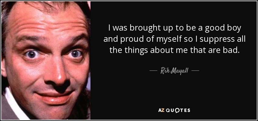 I was brought up to be a good boy and proud of myself so I suppress all the things about me that are bad. - Rik Mayall