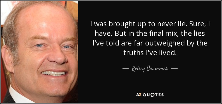 I was brought up to never lie. Sure, I have. But in the final mix, the lies I've told are far outweighed by the truths I've lived. - Kelsey Grammer
