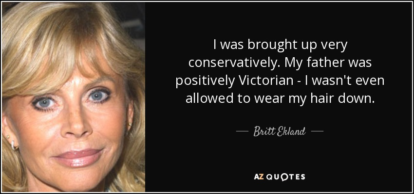 I was brought up very conservatively. My father was positively Victorian - I wasn't even allowed to wear my hair down. - Britt Ekland