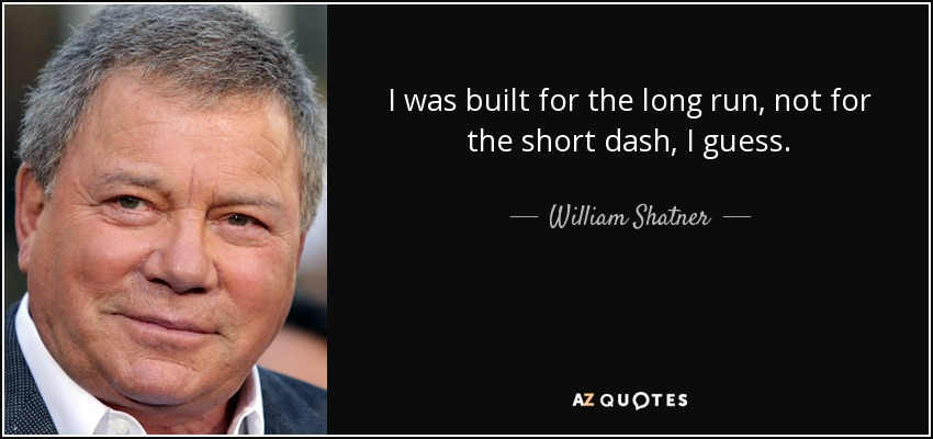 I was built for the long run, not for the short dash, I guess. - William Shatner