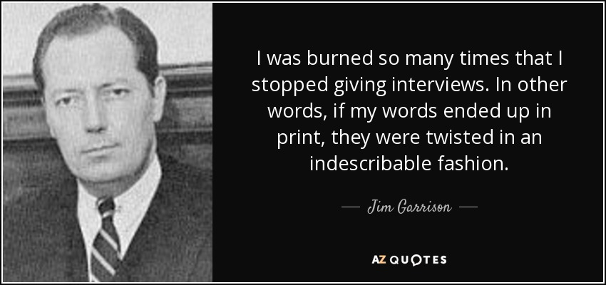 I was burned so many times that I stopped giving interviews. In other words, if my words ended up in print, they were twisted in an indescribable fashion. - Jim Garrison