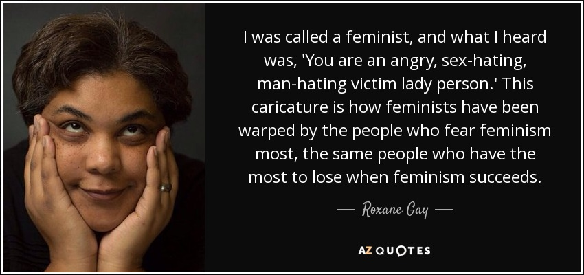 I was called a feminist, and what I heard was, 'You are an angry, sex-hating, man-hating victim lady person.' This caricature is how feminists have been warped by the people who fear feminism most, the same people who have the most to lose when feminism succeeds. - Roxane Gay