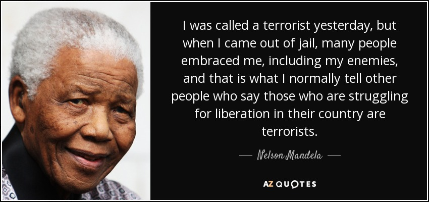 I was called a terrorist yesterday, but when I came out of jail, many people embraced me, including my enemies, and that is what I normally tell other people who say those who are struggling for liberation in their country are terrorists. - Nelson Mandela