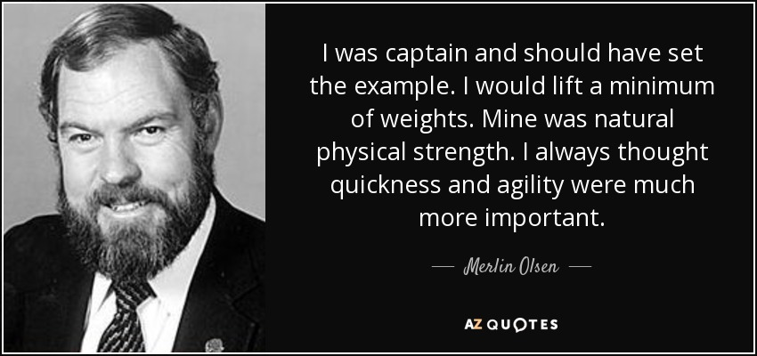 I was captain and should have set the example. I would lift a minimum of weights. Mine was natural physical strength. I always thought quickness and agility were much more important. - Merlin Olsen