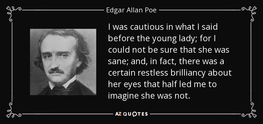 I was cautious in what I said before the young lady; for I could not be sure that she was sane; and, in fact, there was a certain restless brilliancy about her eyes that half led me to imagine she was not. - Edgar Allan Poe
