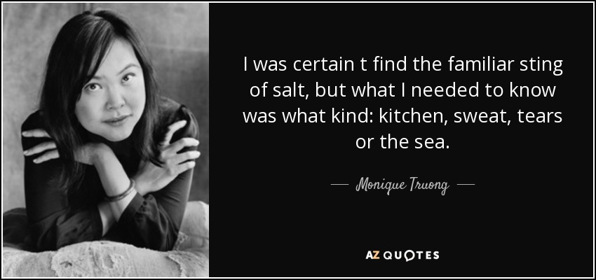 I was certain t find the familiar sting of salt, but what I needed to know was what kind: kitchen, sweat, tears or the sea. - Monique Truong