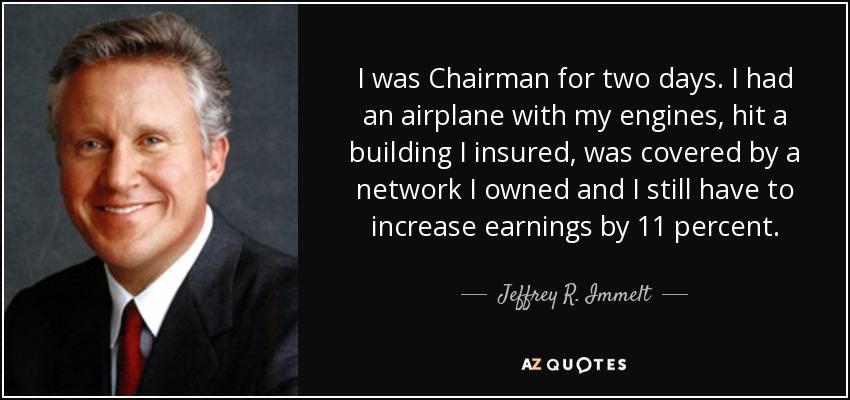 I was Chairman for two days. I had an airplane with my engines, hit a building I insured, was covered by a network I owned and I still have to increase earnings by 11 percent. - Jeffrey R. Immelt