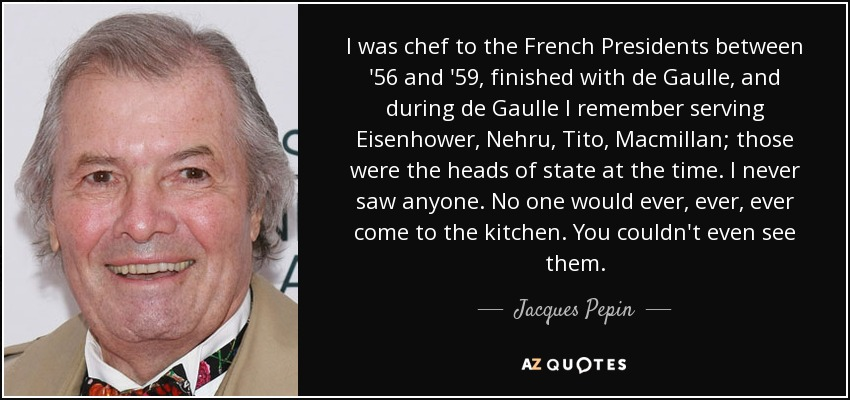 I was chef to the French Presidents between '56 and '59, finished with de Gaulle, and during de Gaulle I remember serving Eisenhower, Nehru, Tito, Macmillan; those were the heads of state at the time. I never saw anyone. No one would ever, ever, ever come to the kitchen. You couldn't even see them. - Jacques Pepin