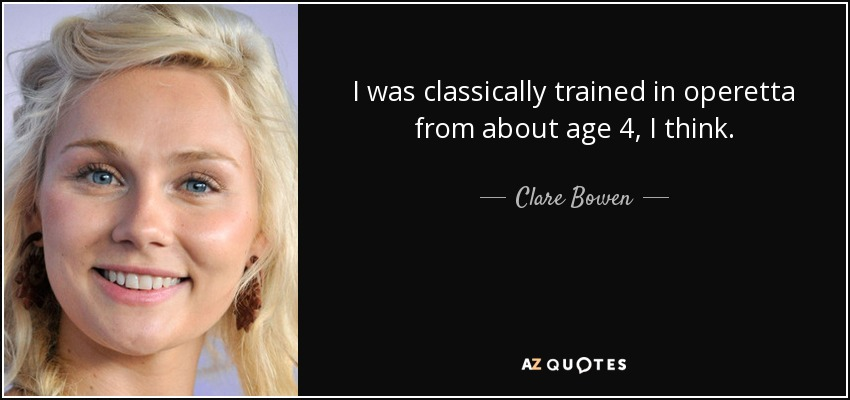 I was classically trained in operetta from about age 4, I think. - Clare Bowen