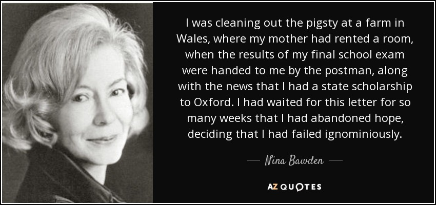 I was cleaning out the pigsty at a farm in Wales, where my mother had rented a room, when the results of my final school exam were handed to me by the postman, along with the news that I had a state scholarship to Oxford. I had waited for this letter for so many weeks that I had abandoned hope, deciding that I had failed ignominiously. - Nina Bawden