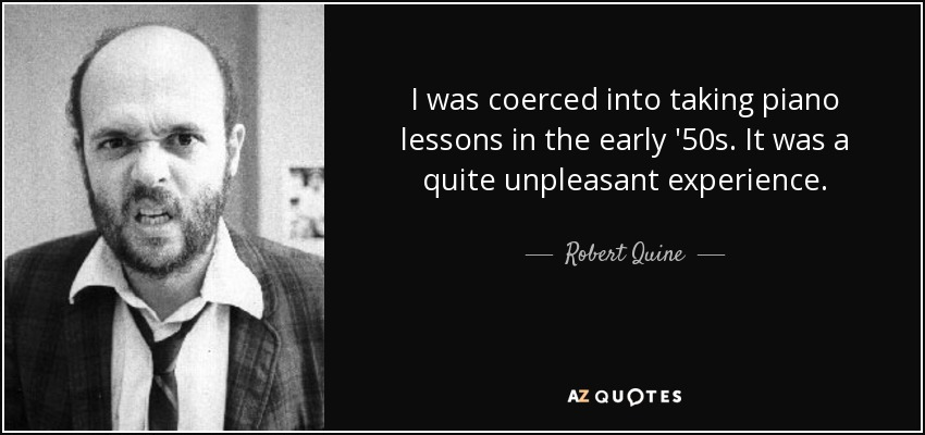 I was coerced into taking piano lessons in the early '50s. It was a quite unpleasant experience. - Robert Quine