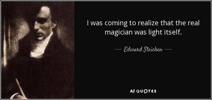 I was coming to realize that the real magician was light itself. - Edward Steichen