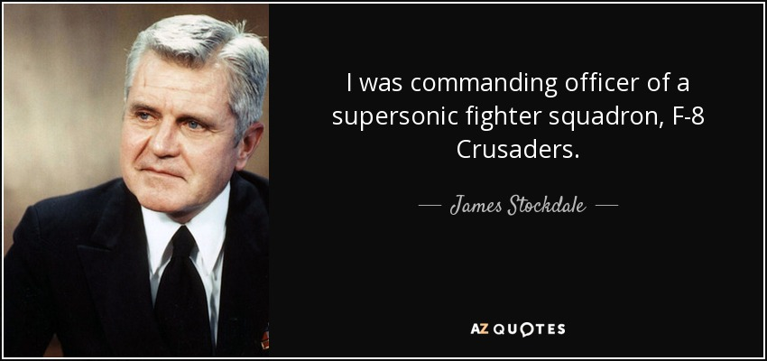 I was commanding officer of a supersonic fighter squadron, F-8 Crusaders. - James Stockdale