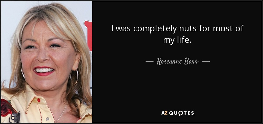 I was completely nuts for most of my life. - Roseanne Barr