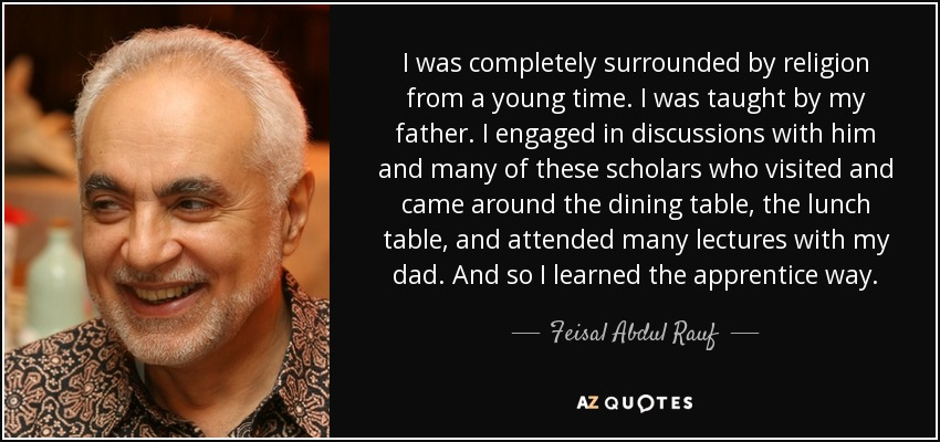 I was completely surrounded by religion from a young time. I was taught by my father. I engaged in discussions with him and many of these scholars who visited and came around the dining table, the lunch table, and attended many lectures with my dad. And so I learned the apprentice way. - Feisal Abdul Rauf
