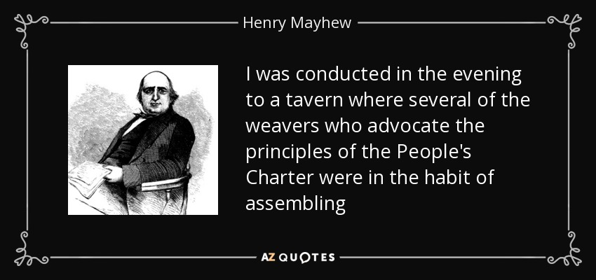 I was conducted in the evening to a tavern where several of the weavers who advocate the principles of the People's Charter were in the habit of assembling - Henry Mayhew
