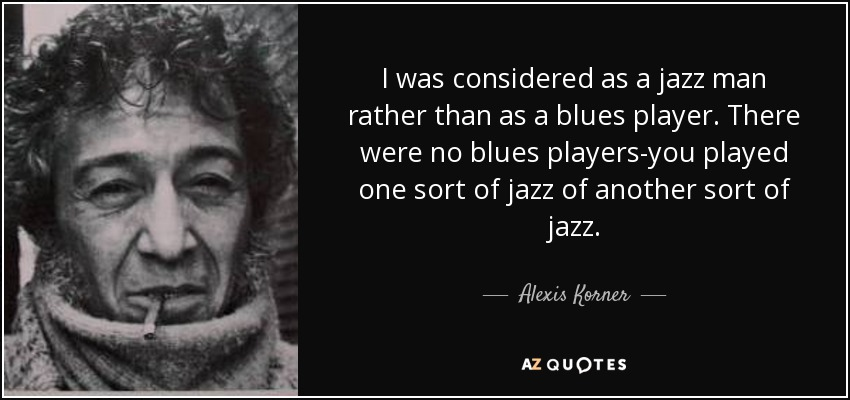 I was considered as a jazz man rather than as a blues player. There were no blues players-you played one sort of jazz of another sort of jazz. - Alexis Korner