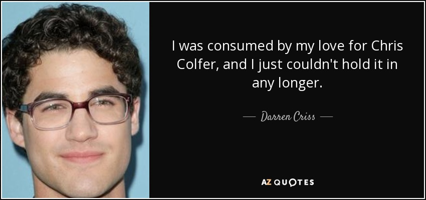 I was consumed by my love for Chris Colfer, and I just couldn't hold it in any longer. - Darren Criss
