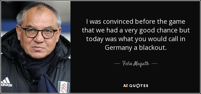 I was convinced before the game that we had a very good chance but today was what you would call in Germany a blackout. - Felix Magath