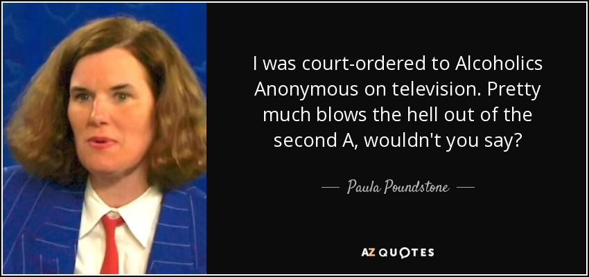 I was court-ordered to Alcoholics Anonymous on television. Pretty much blows the hell out of the second A, wouldn't you say? - Paula Poundstone