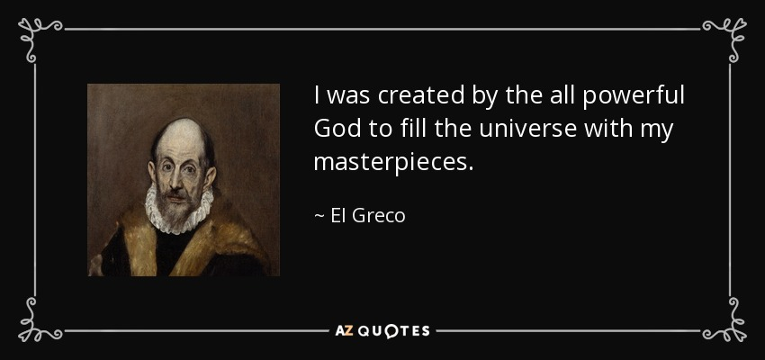 I was created by the all powerful God to fill the universe with my masterpieces. - El Greco