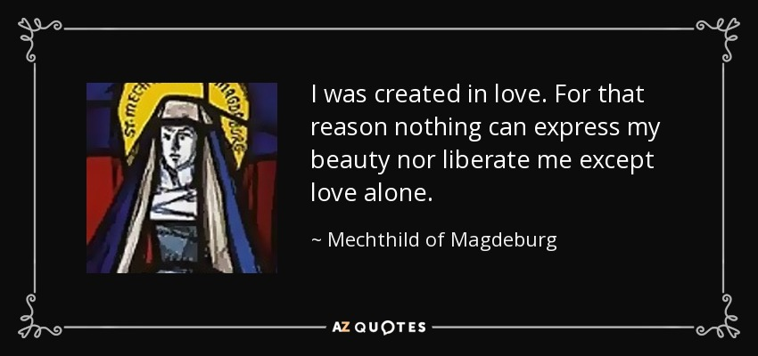 I was created in love. For that reason nothing can express my beauty nor liberate me except love alone. - Mechthild of Magdeburg