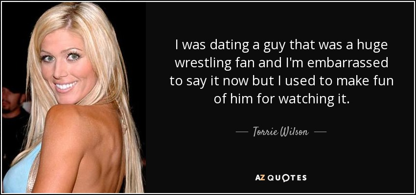 I was dating a guy that was a huge wrestling fan and I'm embarrassed to say it now but I used to make fun of him for watching it. - Torrie Wilson