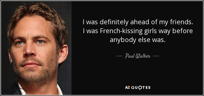 I was definitely ahead of my friends. I was French-kissing girls way before anybody else was. - Paul Walker