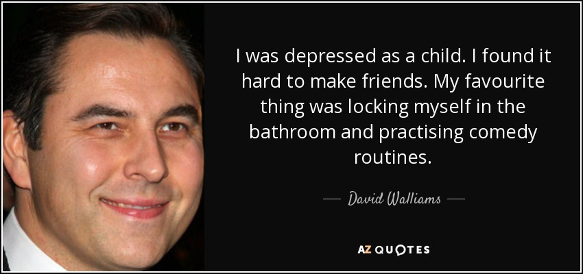 I was depressed as a child. I found it hard to make friends. My favourite thing was locking myself in the bathroom and practising comedy routines. - David Walliams