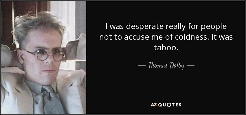 I was desperate really for people not to accuse me of coldness. It was taboo. - Thomas Dolby