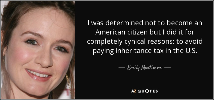 I was determined not to become an American citizen but I did it for completely cynical reasons: to avoid paying inheritance tax in the U.S. - Emily Mortimer