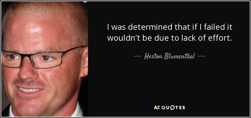 I was determined that if I failed it wouldn't be due to lack of effort. - Heston Blumenthal