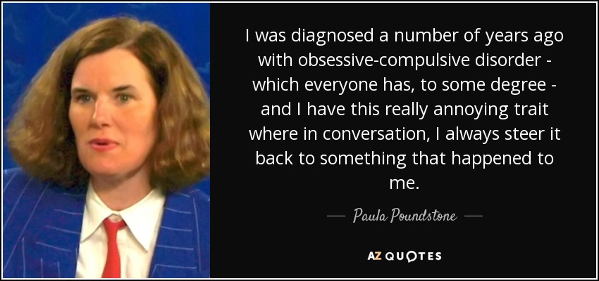 I was diagnosed a number of years ago with obsessive-compulsive disorder - which everyone has, to some degree - and I have this really annoying trait where in conversation, I always steer it back to something that happened to me. - Paula Poundstone