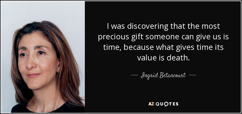 I was discovering that the most precious gift someone can give us is time, because what gives time its value is death. - Ingrid Betancourt