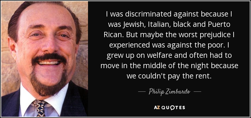 I was discriminated against because I was Jewish, Italian, black and Puerto Rican. But maybe the worst prejudice I experienced was against the poor. I grew up on welfare and often had to move in the middle of the night because we couldn't pay the rent. - Philip Zimbardo