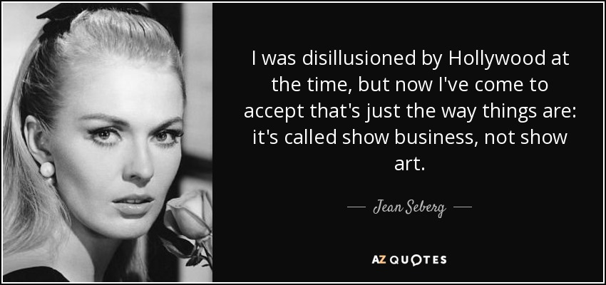 I was disillusioned by Hollywood at the time, but now I've come to accept that's just the way things are: it's called show business, not show art. - Jean Seberg