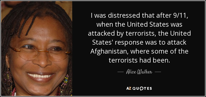 I was distressed that after 9/11, when the United States was attacked by terrorists, the United States' response was to attack Afghanistan, where some of the terrorists had been. - Alice Walker