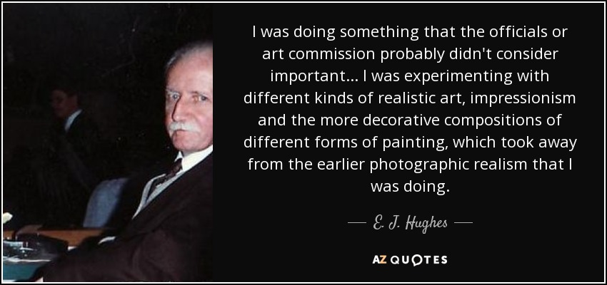 I was doing something that the officials or art commission probably didn't consider important... I was experimenting with different kinds of realistic art, impressionism and the more decorative compositions of different forms of painting, which took away from the earlier photographic realism that I was doing. - E. J. Hughes