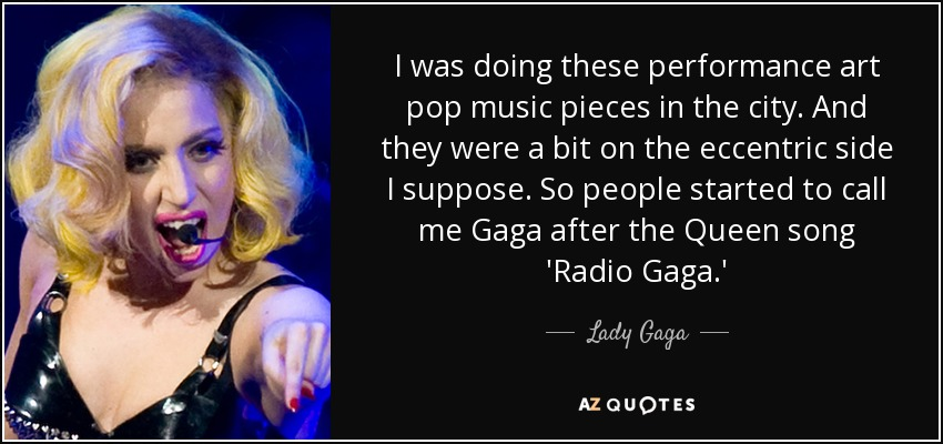 I was doing these performance art pop music pieces in the city. And they were a bit on the eccentric side I suppose. So people started to call me Gaga after the Queen song 'Radio Gaga.' - Lady Gaga