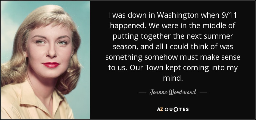 I was down in Washington when 9/11 happened. We were in the middle of putting together the next summer season, and all I could think of was something somehow must make sense to us. Our Town kept coming into my mind. - Joanne Woodward