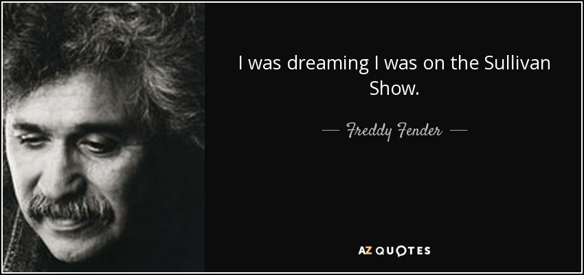I was dreaming I was on the Sullivan Show. - Freddy Fender
