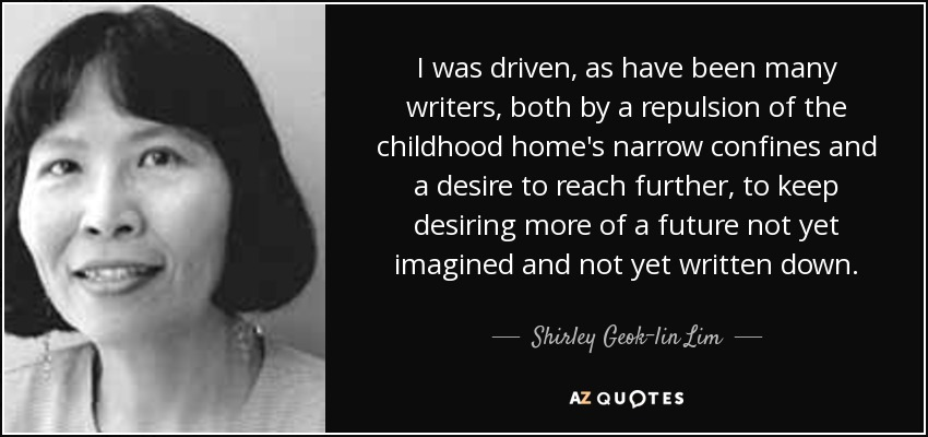 I was driven, as have been many writers, both by a repulsion of the childhood home's narrow confines and a desire to reach further, to keep desiring more of a future not yet imagined and not yet written down. - Shirley Geok-lin Lim