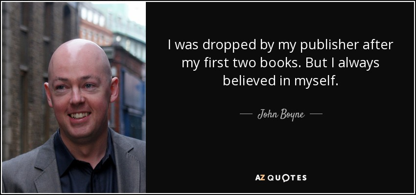 I was dropped by my publisher after my first two books. But I always believed in myself. - John Boyne