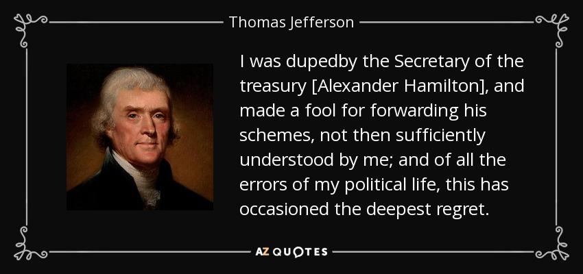 I was dupedby the Secretary of the treasury [Alexander Hamilton], and made a fool for forwarding his schemes, not then sufficiently understood by me; and of all the errors of my political life, this has occasioned the deepest regret. - Thomas Jefferson