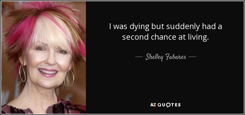 I was dying but suddenly had a second chance at living. - Shelley Fabares