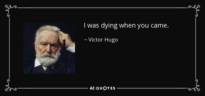 I was dying when you came. - Victor Hugo